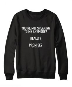 You're Not Speaking To Me Anymore Sweatshirt