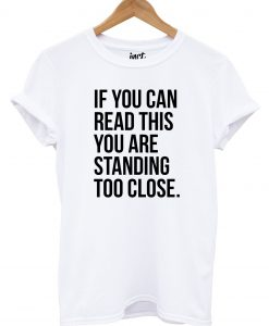 You're Standing Too Close T Shirt