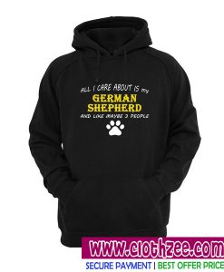 All I Care About Is My German Shepherd And Like Maybe 3 People Hoodie