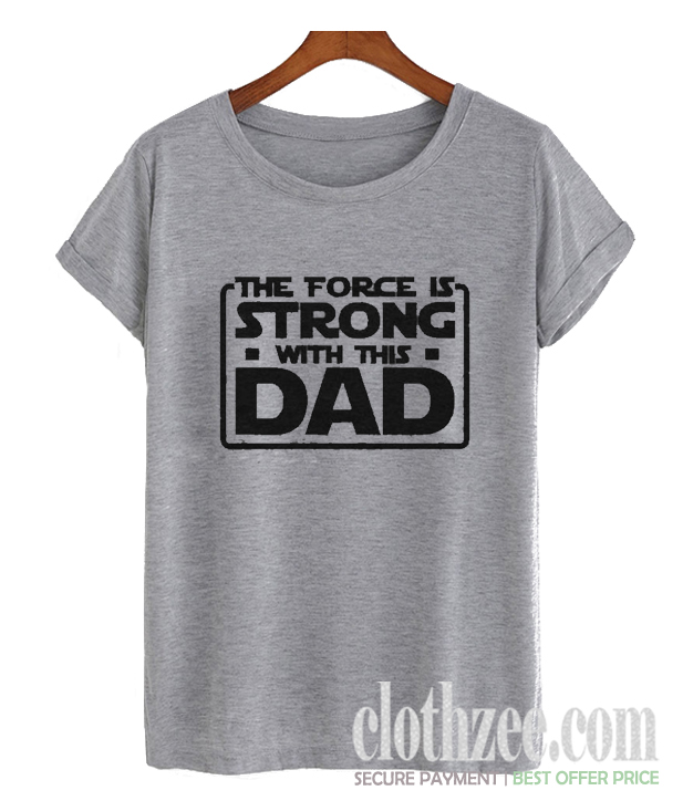 The Force Is Strong With This Dad Trending T Shirt