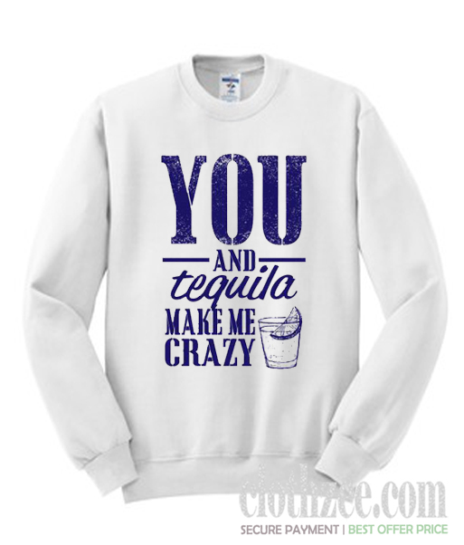 You And Tequila Make Me Crazy Trending Sweatshirt