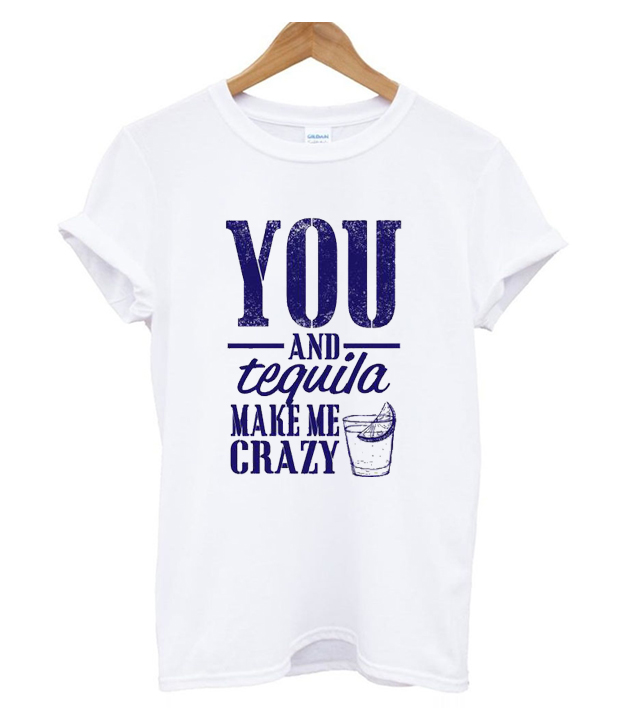 You And Tequila Make Me Crazy Trending T Shirt