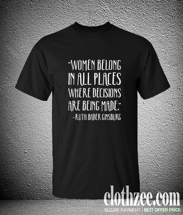 WOMEN BELONG IN PLACES WHERE DECISIONS ARE BEING MADE RBG QUOTE Trending T-SHIRT