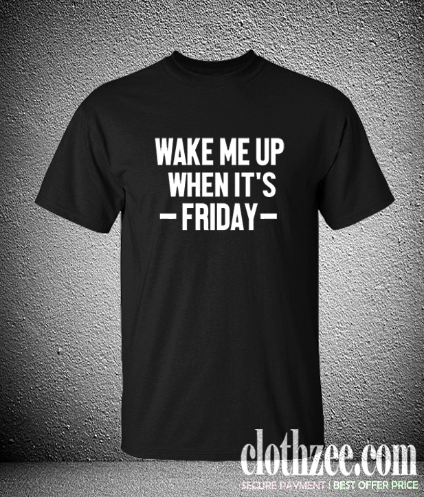 Wake Me Up When It's Friday Trending T Shirt