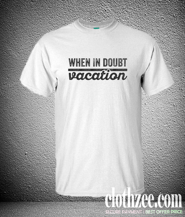 When in Doubt Vacation Trending T Shirt