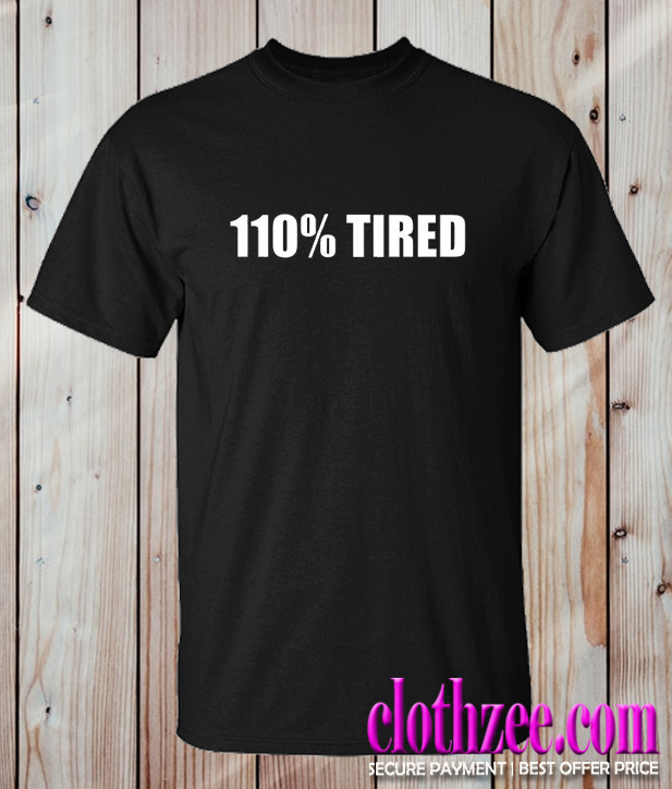 110% Tired Trending T Shirt